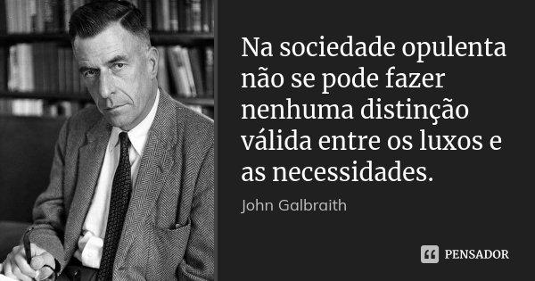 Na sociedade opulenta não se pode fazer nenhuma distinção válida entre os luxos e as necessidades.... Frase de John Galbraith.