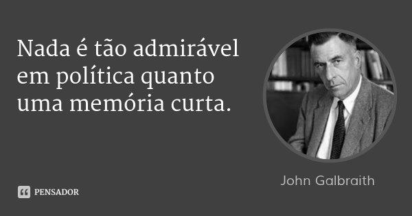 Nada é tão admirável em política quanto uma memória curta.... Frase de John Galbraith.