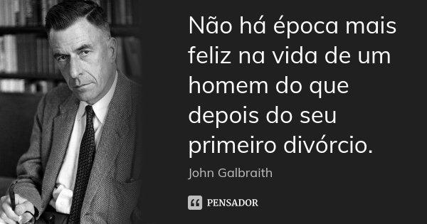 Não há época mais feliz na vida de um homem do que depois do seu primeiro divórcio.... Frase de John Galbraith.