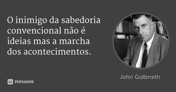 O inimigo da sabedoria convencional não é ideias mas a marcha dos acontecimentos.... Frase de John Galbraith.