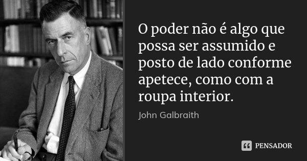 O poder não é algo que possa ser assumido e posto de lado conforme apetece, como com a roupa interior.... Frase de John Galbraith.