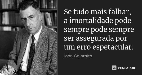 Se tudo mais falhar, a imortalidade pode sempre pode sempre ser assegurada por um erro espetacular.... Frase de John Galbraith.