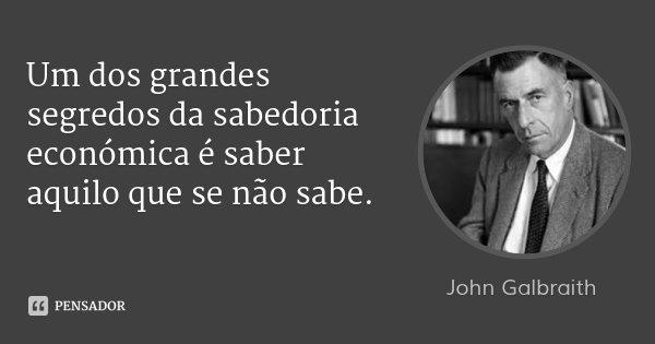 Um dos grandes segredos da sabedoria económica é saber aquilo que se não sabe.... Frase de John Galbraith.