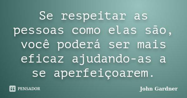 Se respeitar as pessoas como elas são, você poderá ser mais eficaz ajudando-as a se aperfeiçoarem.... Frase de John Gardner.