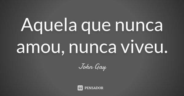 Aquela que nunca amou, nunca viveu.... Frase de John Gay.