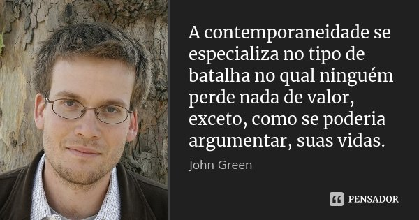 A contemporaneidade se especializa no tipo de batalha no qual ninguém perde nada de valor, exceto, como se poderia argumentar, suas vidas.... Frase de John Green.