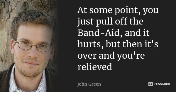 At some point, you just pull off the Band-Aid, and it hurts, but then it's over and you're relieved... Frase de John Green.