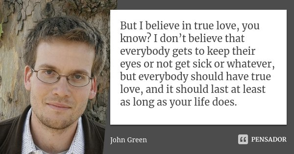 But I believe in true love, you know? I don't believe that everybody gets to keep their eyes or not get sick or whatever, but everybody should have true love, a... Frase de John Green.