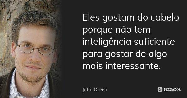 Eles gostam do cabelo porque não tem inteligência suficiente para gostar de algo mais interessante.... Frase de John Green.