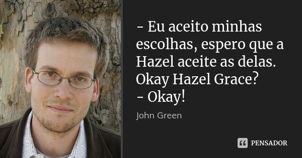 - Eu aceito minhas escolhas, espero que a Hazel aceite as delas. Okay Hazel Grace? - Okay!... Frase de John Green.