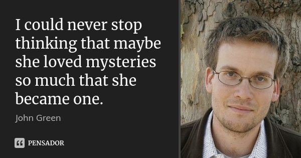 I could never stop thinking that maybe she loved mysteries so much that she became one.... Frase de John Green.