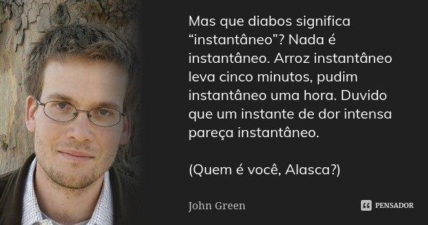 """Mas que diabos significa """"instantâneo""""? Nada é instantâneo. Arroz instantâneo leva cinco minutos, pudim instantâneo uma hora. Duvido que um instante de dor inte... Frase de John Green."""