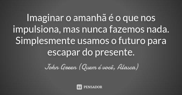 Imaginar O Amanhã é O Que Nos John Green Quem é Você