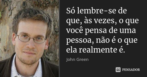 Só lembre-se de que, às vezes, o que você pensa de uma pessoa, não é o que ela realmente é.... Frase de John Green.