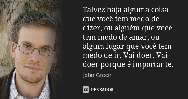 Talvez haja alguma coisa que você tem medo de dizer, ou alguém que você tem medo de amar, ou algum lugar que você tem medo de ir. Vai doer. Vai doer porque é im... Frase de John Green.