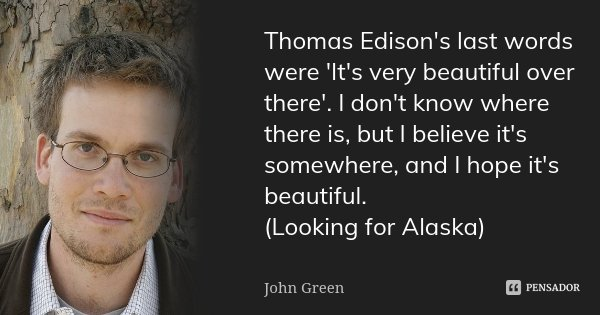 Thomas Edison's last words were 'It's very beautiful over there'. I don't know where there is, but I believe it's somewhere, and I hope it's beautiful. (Looking... Frase de John Green.