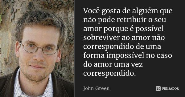 Você gosta de alguém que não pode retribuir o seu amor porque é possível sobreviver ao amor não correspondido de uma forma impossível no caso do amor uma vez co... Frase de John Green.
