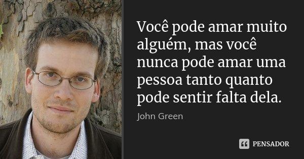 Você pode amar muito alguém, mas você nunca pode amar uma pessoa tanto quanto pode sentir falta dela.... Frase de John Green.