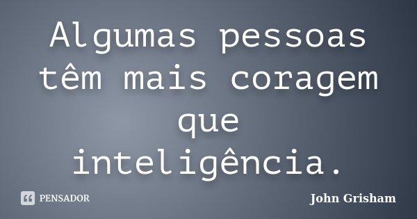 Algumas pessoas têm mais coragem que inteligência.... Frase de John Grisham.