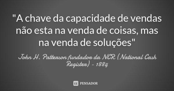 """""""A chave da capacidade de vendas não esta na venda de coisas, mas na venda de soluções""""... Frase de John H. Patterson fundador da NCR (National Cash Register) - 1884."""