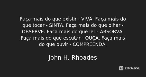 Faça mais do que existir - VIVA. Faça mais do que tocar - SINTA. Faça mais do que olhar - OBSERVE. Faça mais do que ler - ABSORVA. Faça mais do que escutar - OU... Frase de John H. Rhoades.