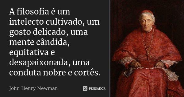 A filosofia é um intelecto cultivado, um gosto delicado, uma mente cândida, equitativa e desapaixonada, uma conduta nobre e cortês.... Frase de John Henry Newman.