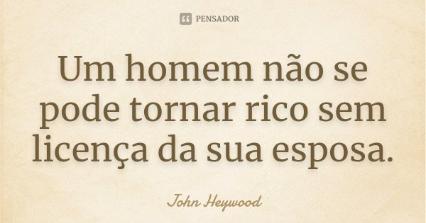 Um homem não se pode tornar rico sem licença da sua esposa.... Frase de John Heywood.