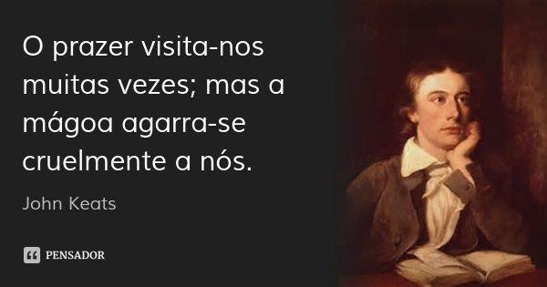 O prazer visita-nos muitas vezes; mas a mágoa agarra-se cruelmente a nós.... Frase de John Keats.