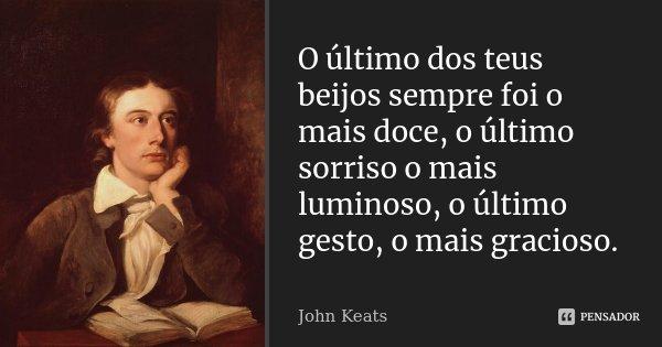 O último dos teus beijos sempre foi o mais doce, o último sorriso o mais luminoso, o último gesto, o mais gracioso.... Frase de John Keats.