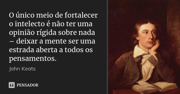 O único meio de fortalecer o intelecto é não ter uma opinião rígida sobre nada – deixar a mente ser uma estrada aberta a todos os pensamentos.... Frase de John Keats.