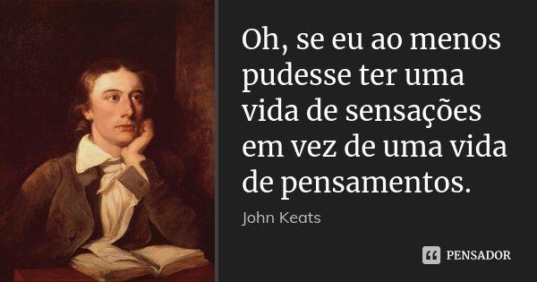 Oh, se eu ao menos pudesse ter uma vida de sensações em vez de uma vida de pensamentos.... Frase de John Keats.