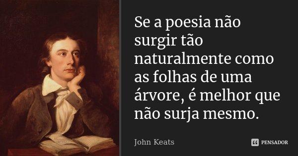 Se a poesia não surgir tão naturalmente como as folhas de uma árvore, é melhor que não surja mesmo.... Frase de John Keats.
