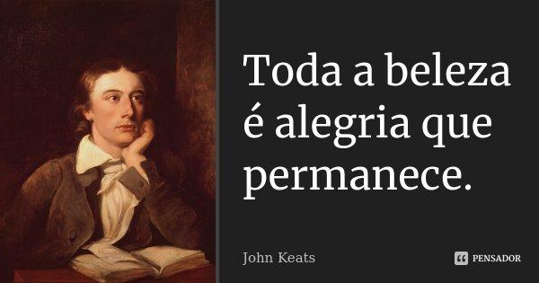 Toda a beleza é alegria que permanece.... Frase de John Keats.