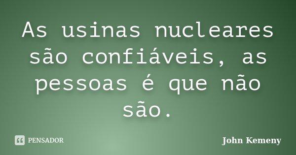 As usinas nucleares são confiáveis, as pessoas é que não são.... Frase de John Kemeny.