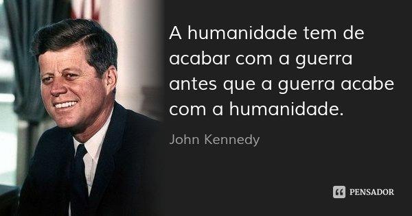 A humanidade tem de acabar com a guerra antes que a guerra acabe com a humanidade.... Frase de John Kennedy.
