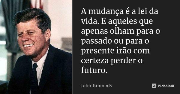 A mudança é a lei da vida. E aqueles que apenas olham para o passado ou para o presente irão com certeza perder o futuro.... Frase de John Kennedy.