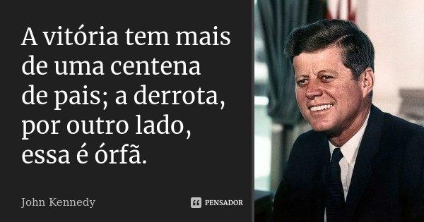 A vitória tem mais de uma centena de pais; a derrota, por outro lado, essa é órfã.... Frase de John Kennedy.