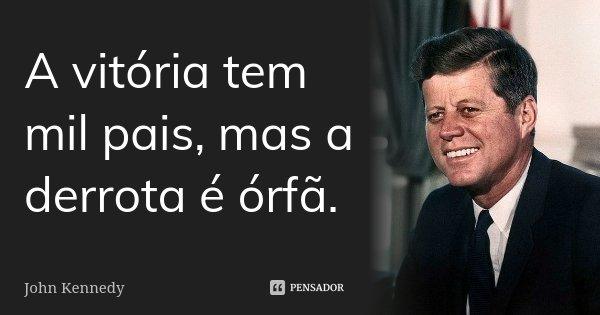 A vitória tem mil pais, mas a derrota é orfã.... Frase de John Kennedy.