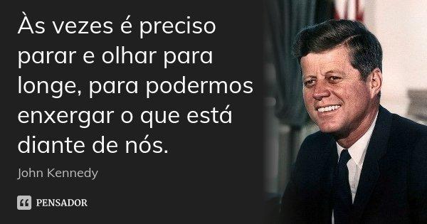 Às vezes é preciso parar e olhar para longe, para podermos enxergar o que está diante de nós.... Frase de John Kennedy.
