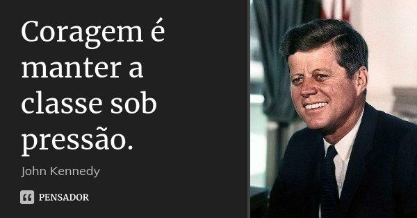 Coragem é manter a classe sob pressão.... Frase de John Kennedy.
