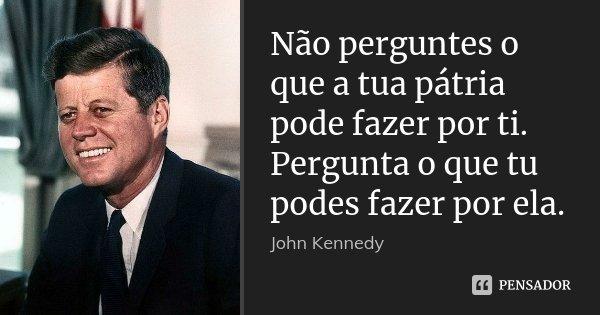 Não perguntes o que a tua pátria pode fazer por ti. Pergunta o que tu podes fazer por ela.... Frase de John Kennedy.