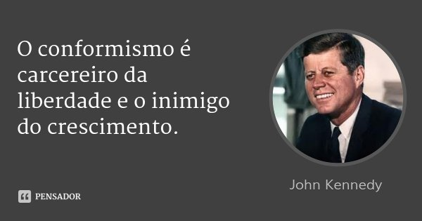 O conformismo é carcereiro da liberdade e o inimigo do crescimento.... Frase de John Kennedy.