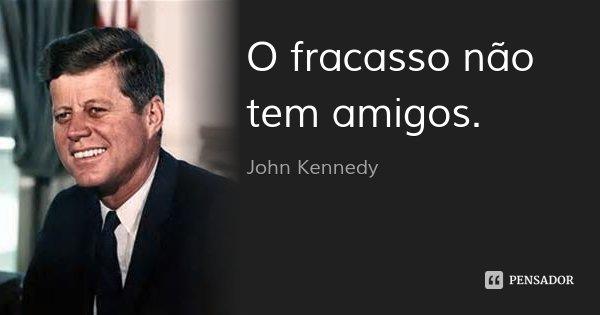 O fracasso não tem amigos.... Frase de John Kennedy.