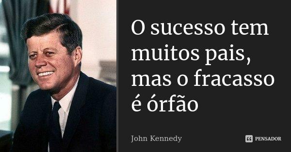 O sucesso tem muitos pais, mas o fracasso é órfão... Frase de John Kennedy.