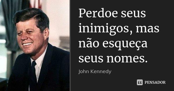 Perdoe seus inimigos, mas não esqueça seus nomes.... Frase de John Kennedy.