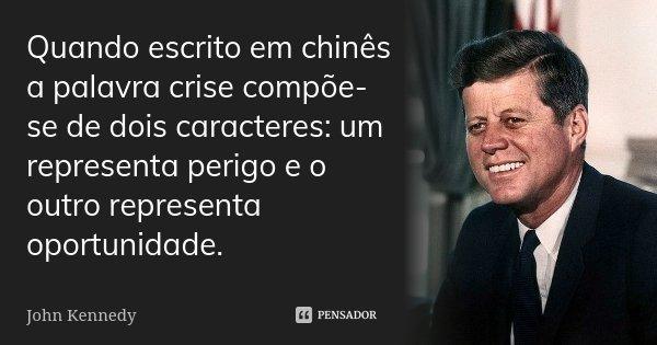 Quando escrito em chinês a palavra crise compõe-se de dois caracteres: um representa perigo e o outro representa oportunidade.... Frase de John Kennedy.