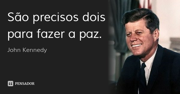 São precisos dois para fazer a paz.... Frase de John Kennedy.