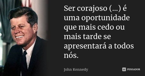 Ser corajoso (...) é uma oportunidade que mais cedo ou mais tarde se apresentará a todos nós.... Frase de John Kennedy.