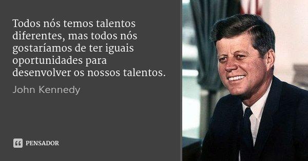 Todos nós temos talentos diferentes, mas todos nós gostaríamos de ter iguais oportunidades para desenvolver os nossos talentos.... Frase de John Kennedy.