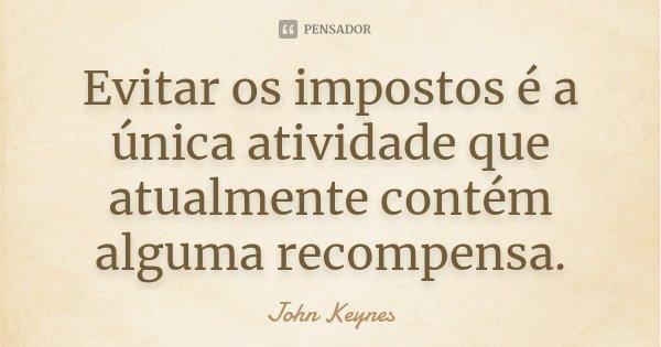 Evitar os impostos é a única atividade que atualmente contém alguma recompensa.... Frase de John Keynes.